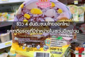 รีวิว 4 อันดับขนมไทยออกใหม่รสชาติอร่อยที่มีจำหน่ายในเซเว่นอีเลฟเว่น