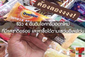 รีวิว 4 อันดับไอศกรีมออกใหม่ที่มีรสชาติอร่อย และหาซื้อได้ตามเซเว่นอีเลฟเว่น